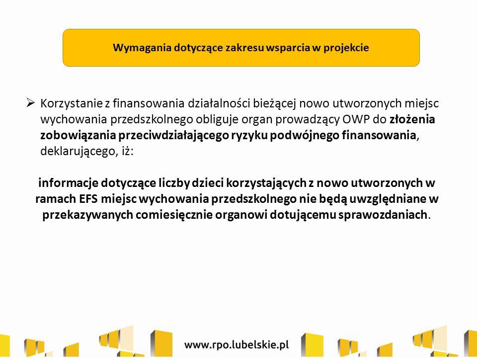 Wymagania dotyczące zakresu wsparcia w projekcie  Korzystanie z finansowania działalności bieżącej nowo utworzonych miejsc wychowania przedszkolnego obliguje organ prowadzący OWP do złożenia zobowiązania przeciwdziałającego ryzyku podwójnego finansowania, deklarującego, iż: informacje dotyczące liczby dzieci korzystających z nowo utworzonych w ramach EFS miejsc wychowania przedszkolnego nie będą uwzględniane w przekazywanych comiesięcznie organowi dotującemu sprawozdaniach.