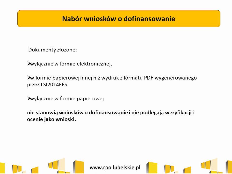 Nabór wniosków o dofinansowanie Dokumenty złożone:  wyłącznie w formie elektronicznej,  w formie papierowej innej niż wydruk z formatu PDF wygenerowanego przez LSI2014EFS  wyłącznie w formie papierowej nie stanowią wniosków o dofinansowanie i nie podlegają weryfikacji i ocenie jako wnioski.
