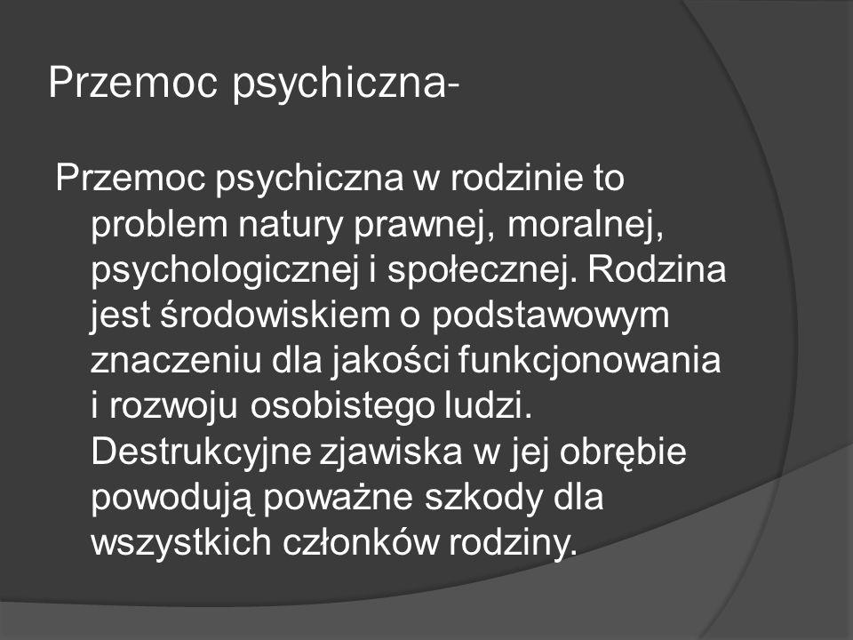 Przemoc psychiczna- Przemoc psychiczna w rodzinie to problem natury prawnej, moralnej, psychologicznej i społecznej. Rodzina jest środowiskiem o podst