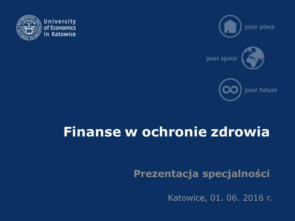 Finanse w ochronie zdrowia Prezentacja specjalności Katowice, 01. 06. 2016 r.