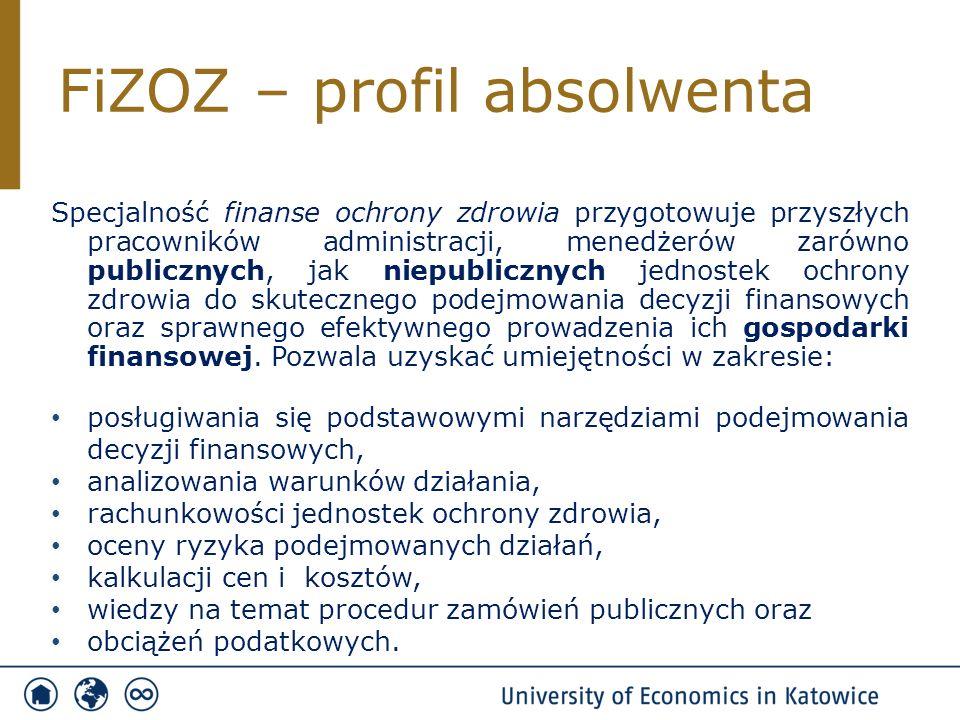FiZOZ – profil absolwenta Specjalność finanse ochrony zdrowia przygotowuje przyszłych pracowników administracji, menedżerów zarówno publicznych, jak niepublicznych jednostek ochrony zdrowia do skutecznego podejmowania decyzji finansowych oraz sprawnego efektywnego prowadzenia ich gospodarki finansowej.