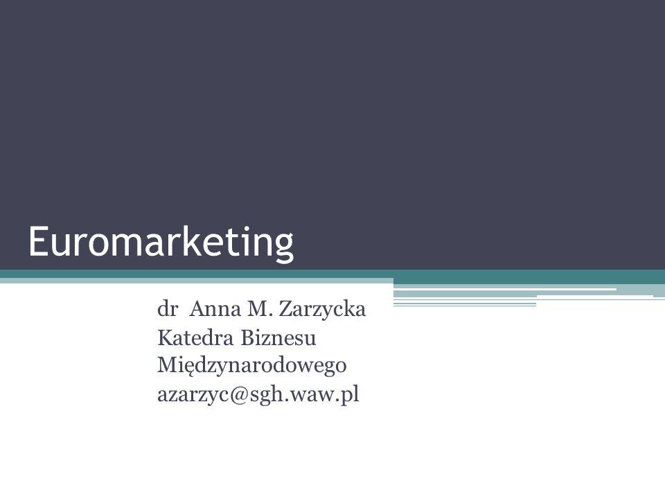 Euromarketing dr Anna M. Zarzycka Katedra Biznesu Międzynarodowego azarzyc@sgh.waw.pl