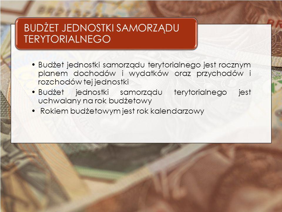 Budżet jednostki samorządu terytorialnego jest rocznym planem dochodów i wydatków oraz przychodów i rozchodów tej jednostki Budżet jednostki samorządu terytorialnego jest uchwalany na rok budżetowy Rokiem budżetowym jest rok kalendarzowy BUDŻET JEDNOSTKI SAMORZĄDU TERYTORIALNEGO