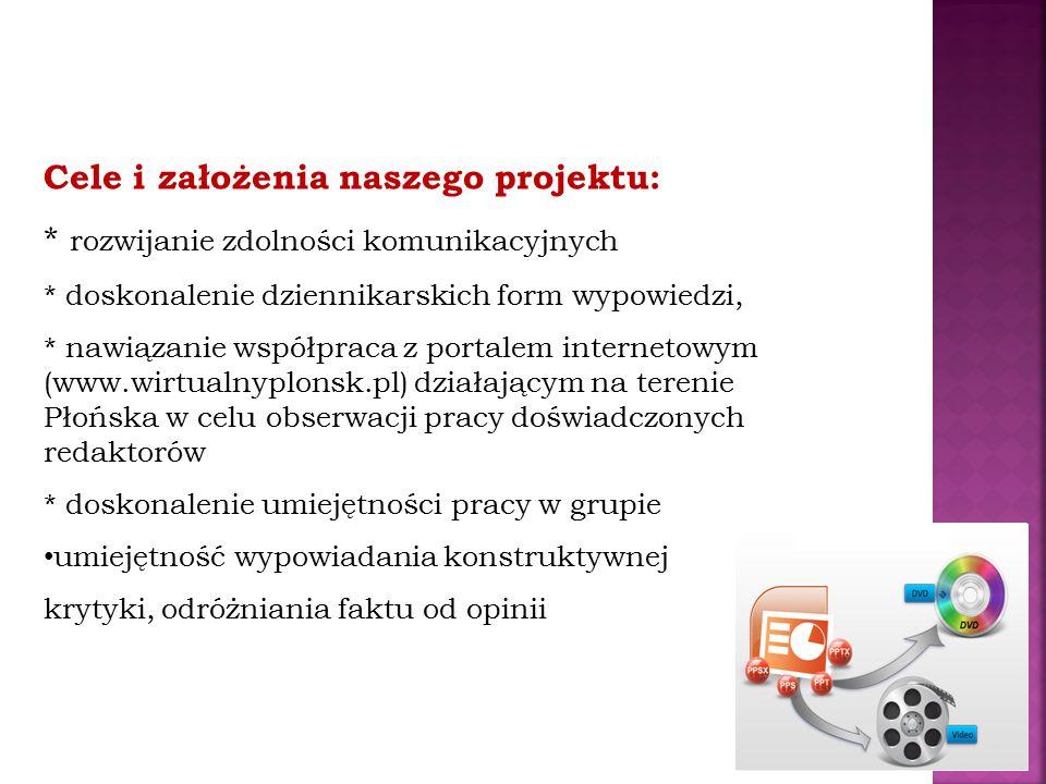 Cele i założenia naszego projektu: * rozwijanie zdolności komunikacyjnych * doskonalenie dziennikarskich form wypowiedzi, * nawiązanie współpraca z portalem internetowym (www.wirtualnyplonsk.pl) działającym na terenie Płońska w celu obserwacji pracy doświadczonych redaktorów * doskonalenie umiejętności pracy w grupie umiejętność wypowiadania konstruktywnej krytyki, odróżniania faktu od opinii
