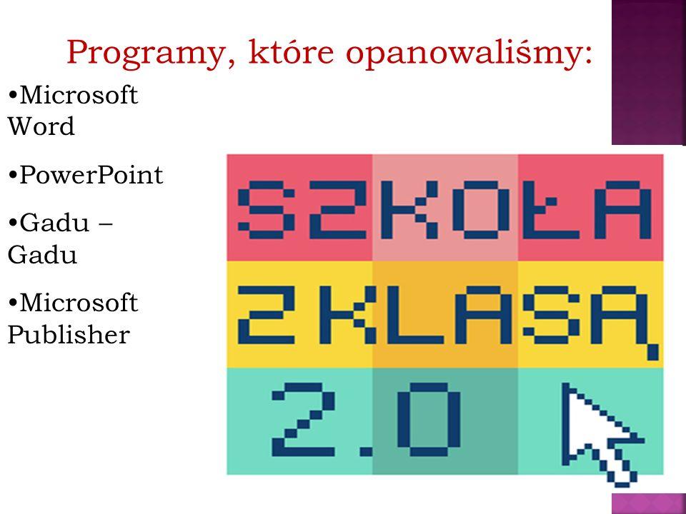 Programy, które opanowaliśmy: Microsoft Word PowerPoint Gadu – Gadu Microsoft Publisher