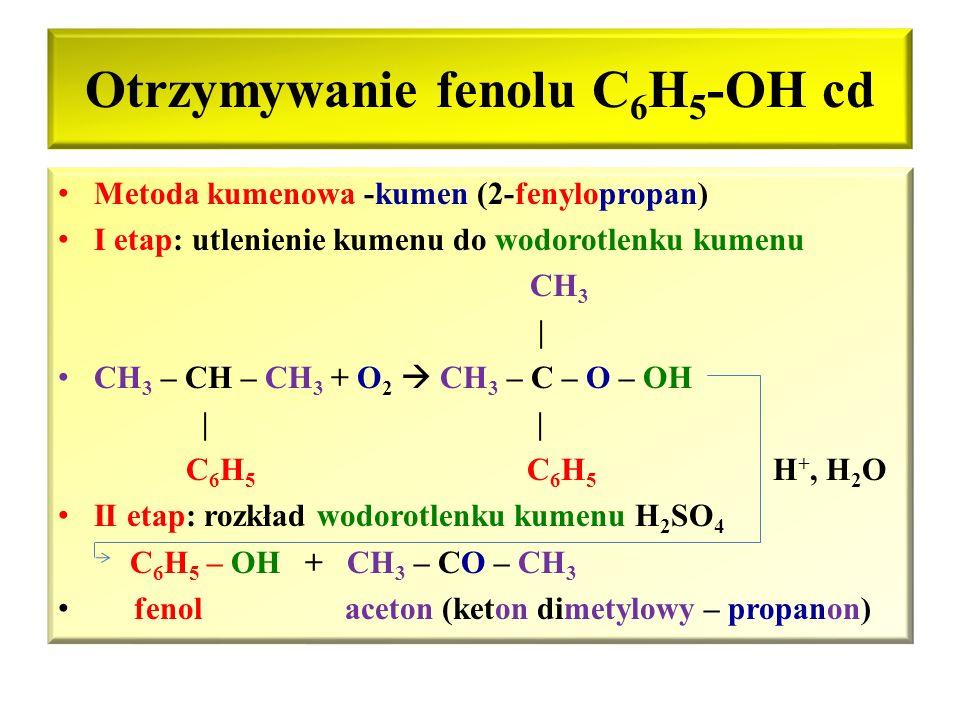 Otrzymywanie fenolu C 6 H 5 -OH Naturalnym źródłem jest smoła pogazowa otrzymywana w procesie koksowania węgla kamiennego Na skalę przemysłową fenole