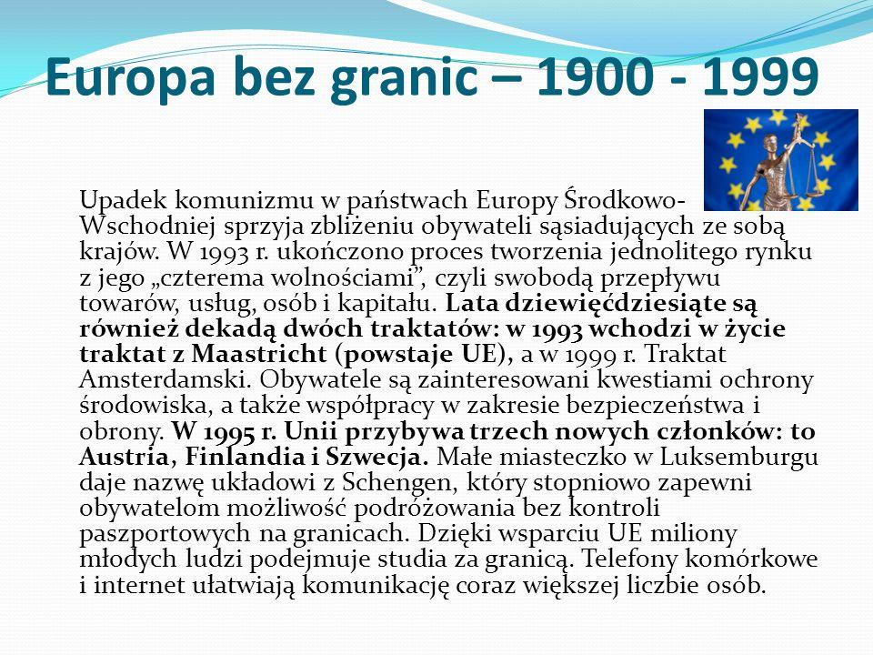 Europa bez granic – 1900 - 1999 Upadek komunizmu w państwach Europy Środkowo- Wschodniej sprzyja zbliżeniu obywateli sąsiadujących ze sobą krajów. W 1