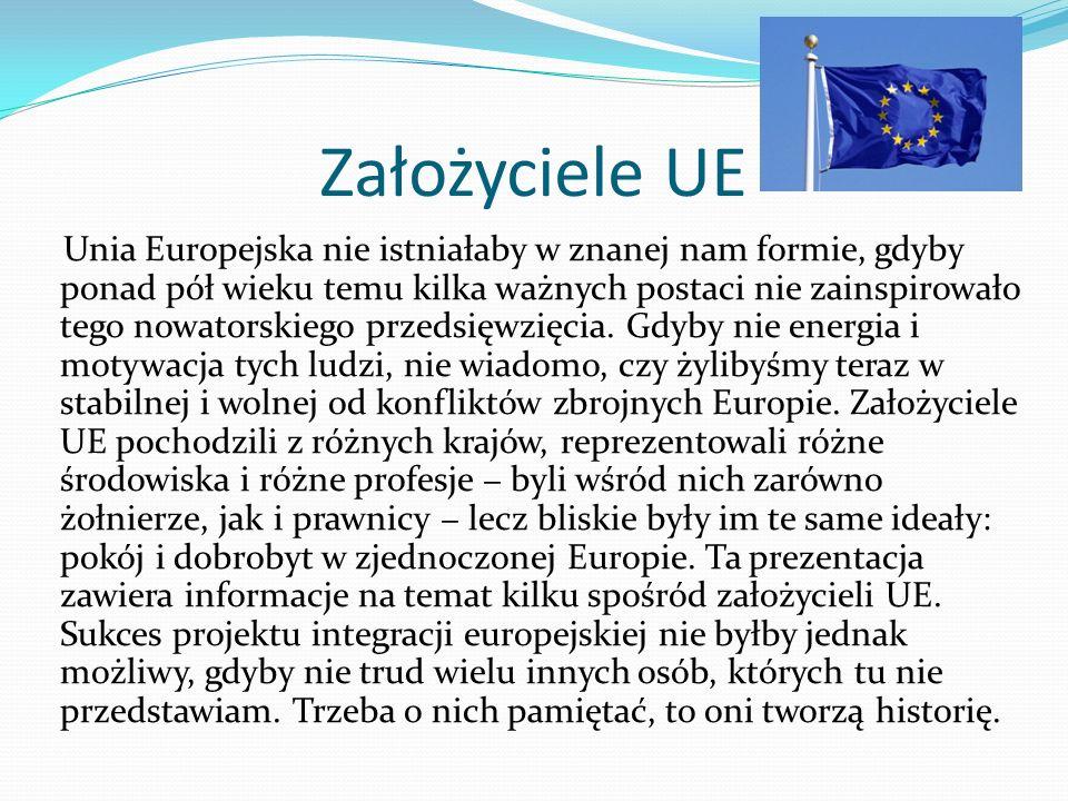 Założyciele UE Unia Europejska nie istniałaby w znanej nam formie, gdyby ponad pół wieku temu kilka ważnych postaci nie zainspirowało tego nowatorskiego przedsięwzięcia.