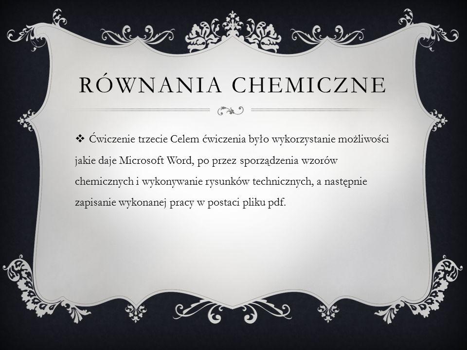 RÓWNANIA CHEMICZNE  Ćwiczenie trzecie Celem ćwiczenia było wykorzystanie możliwości jakie daje Microsoft Word, po przez sporządzenia wzorów chemicznych i wykonywanie rysunków technicznych, a następnie zapisanie wykonanej pracy w postaci pliku pdf.