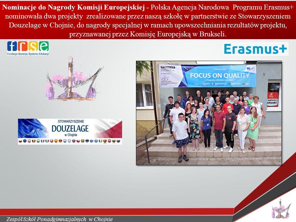 Zespół Szkół Ponadgimnazjalnych w Chojnie Nominacje do Nagrody Komisji Europejskiej - Polska Agencja Narodowa Programu Erasmus+ nominowała dwa projekty zrealizowane przez naszą szkołę w partnerstwie ze Stowarzyszeniem Douzelage w Chojnie, do nagrody specjalnej w ramach upowszechniania rezultatów projektu, przyznawanej przez Komisję Europejską w Brukseli.