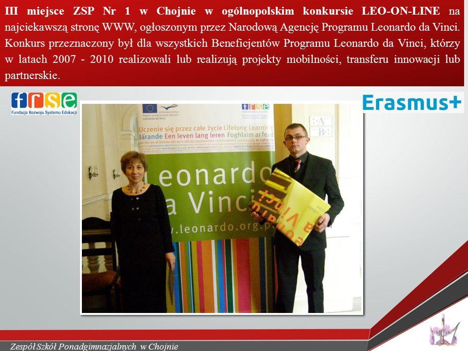 Zespół Szkół Ponadgimnazjalnych w Chojnie III miejsce ZSP Nr 1 w Chojnie w ogólnopolskim konkursie LEO-ON-LINE na najciekawszą stronę WWW, ogłoszonym przez Narodową Agencję Programu Leonardo da Vinci.