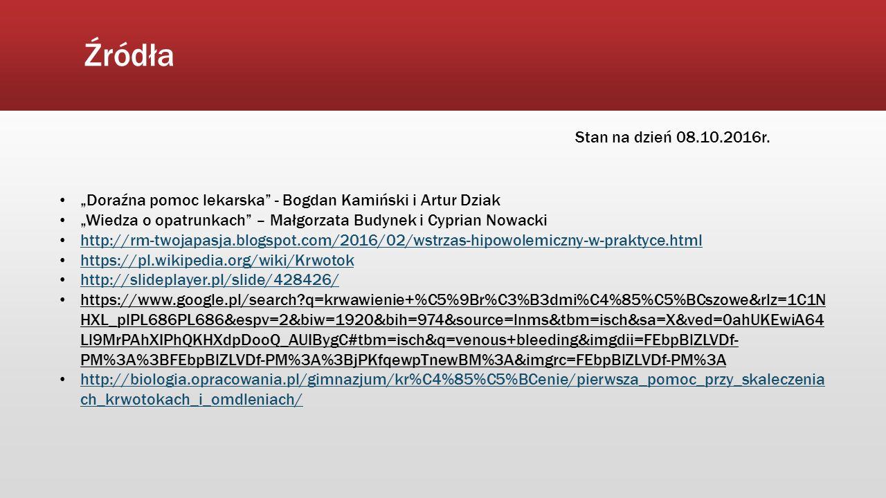 """Źródła """"Doraźna pomoc lekarska - Bogdan Kamiński i Artur Dziak """"Wiedza o opatrunkach – Małgorzata Budynek i Cyprian Nowacki http://rm-twojapasja.blogspot.com/2016/02/wstrzas-hipowolemiczny-w-praktyce.html https://pl.wikipedia.org/wiki/Krwotok http://slideplayer.pl/slide/428426/ https://www.google.pl/search?q=krwawienie+%C5%9Br%C3%B3dmi%C4%85%C5%BCszowe&rlz=1C1N HXL_plPL686PL686&espv=2&biw=1920&bih=974&source=lnms&tbm=isch&sa=X&ved=0ahUKEwiA64 Ll9MrPAhXIPhQKHXdpDooQ_AUIBygC#tbm=isch&q=venous+bleeding&imgdii=FEbpBlZLVDf- PM%3A%3BFEbpBlZLVDf-PM%3A%3BjPKfqewpTnewBM%3A&imgrc=FEbpBlZLVDf-PM%3A http://biologia.opracowania.pl/gimnazjum/kr%C4%85%C5%BCenie/pierwsza_pomoc_przy_skaleczenia ch_krwotokach_i_omdleniach/ http://biologia.opracowania.pl/gimnazjum/kr%C4%85%C5%BCenie/pierwsza_pomoc_przy_skaleczenia ch_krwotokach_i_omdleniach/ Stan na dzień 08.10.2016r."""