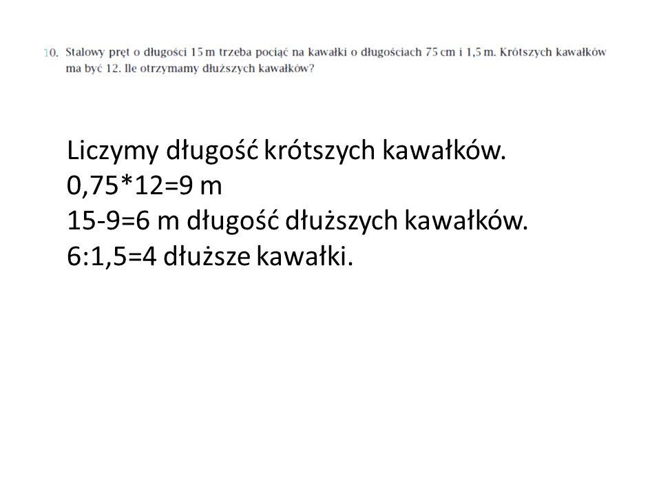 Liczymy długość krótszych kawałków. 0,75*12=9 m 15-9=6 m długość dłuższych kawałków. 6:1,5=4 dłuższe kawałki.