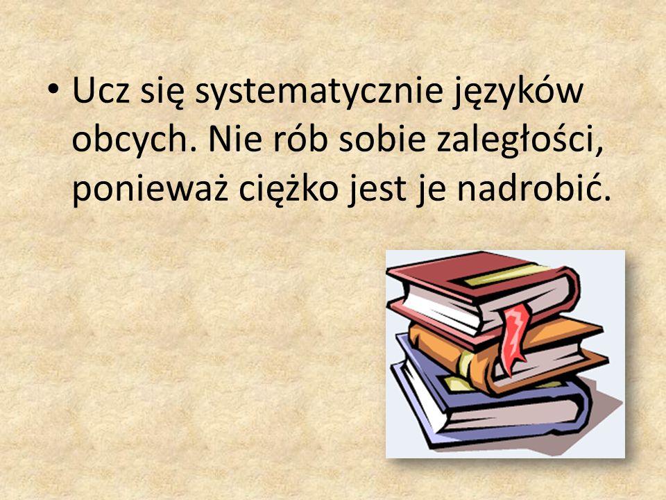 Ucz się systematycznie języków obcych. Nie rób sobie zaległości, ponieważ ciężko jest je nadrobić.