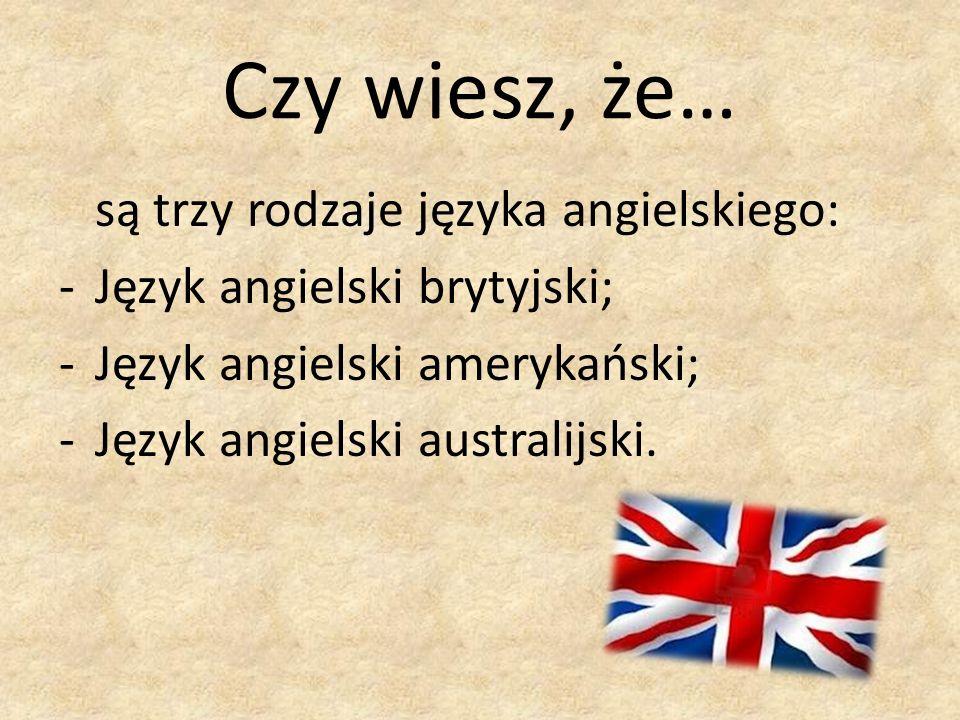 Czy wiesz, że… są trzy rodzaje języka angielskiego: -Język angielski brytyjski; -Język angielski amerykański; -Język angielski australijski.