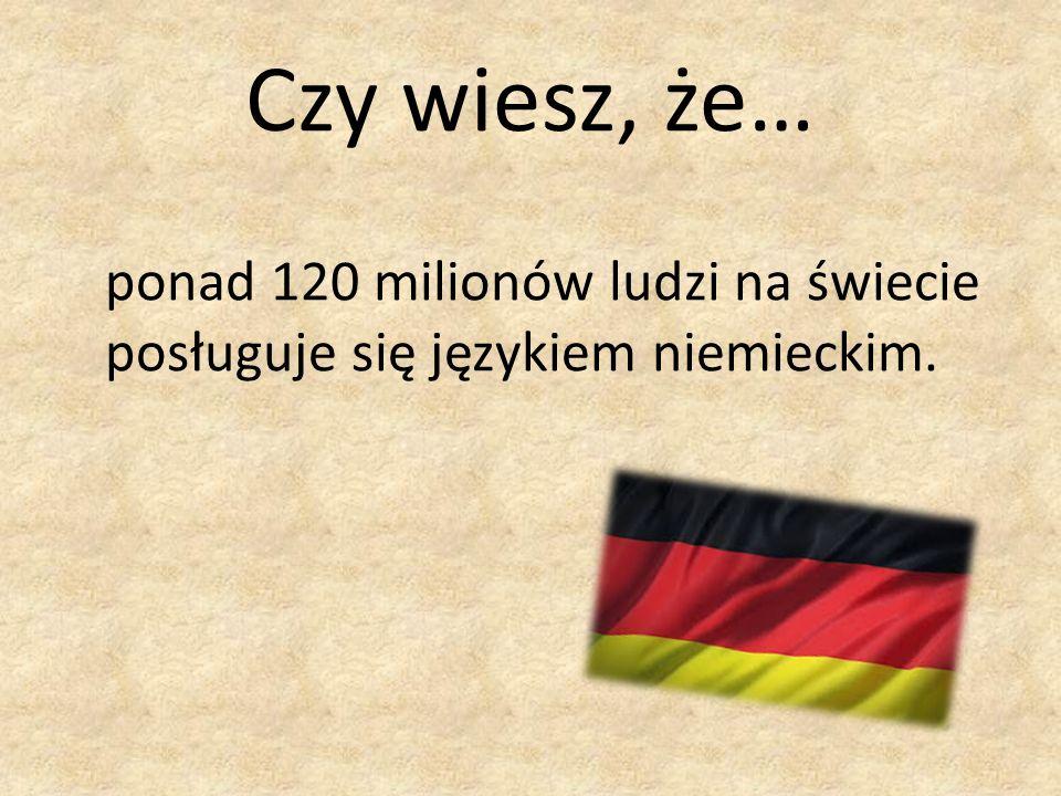 Czy wiesz, że… ponad 120 milionów ludzi na świecie posługuje się językiem niemieckim.