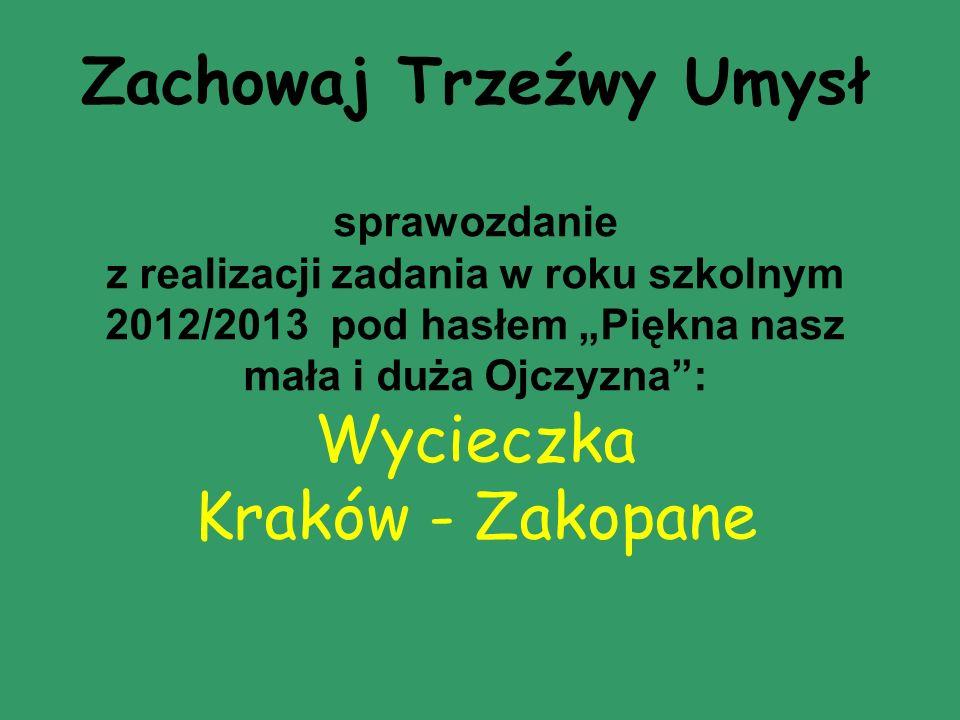 """Zachowaj Trzeźwy Umysł sprawozdanie z realizacji zadania w roku szkolnym 2012/2013 pod hasłem """"Piękna nasz mała i duża Ojczyzna : Wycieczka Kraków - Zakopane"""