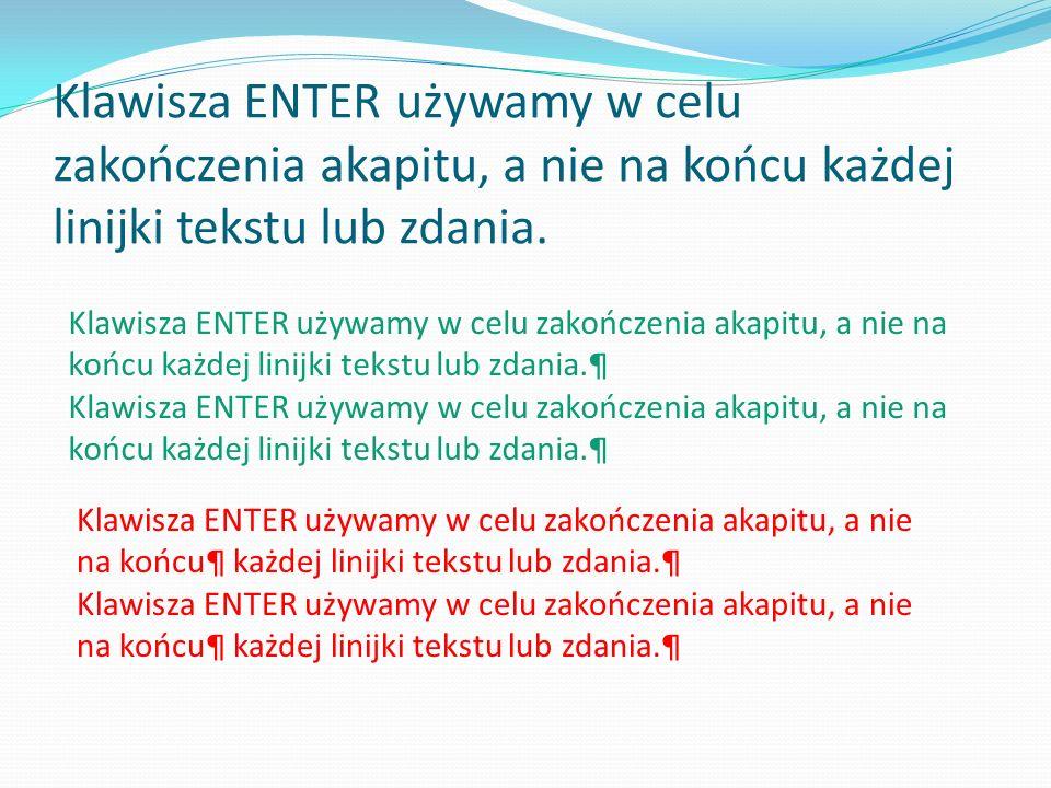 Klawisza ENTER używamy w celu zakończenia akapitu, a nie na końcu każdej linijki tekstu lub zdania.
