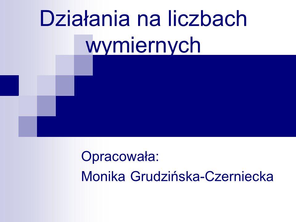 Działania na liczbach wymiernych Opracowała: Monika Grudzińska-Czerniecka