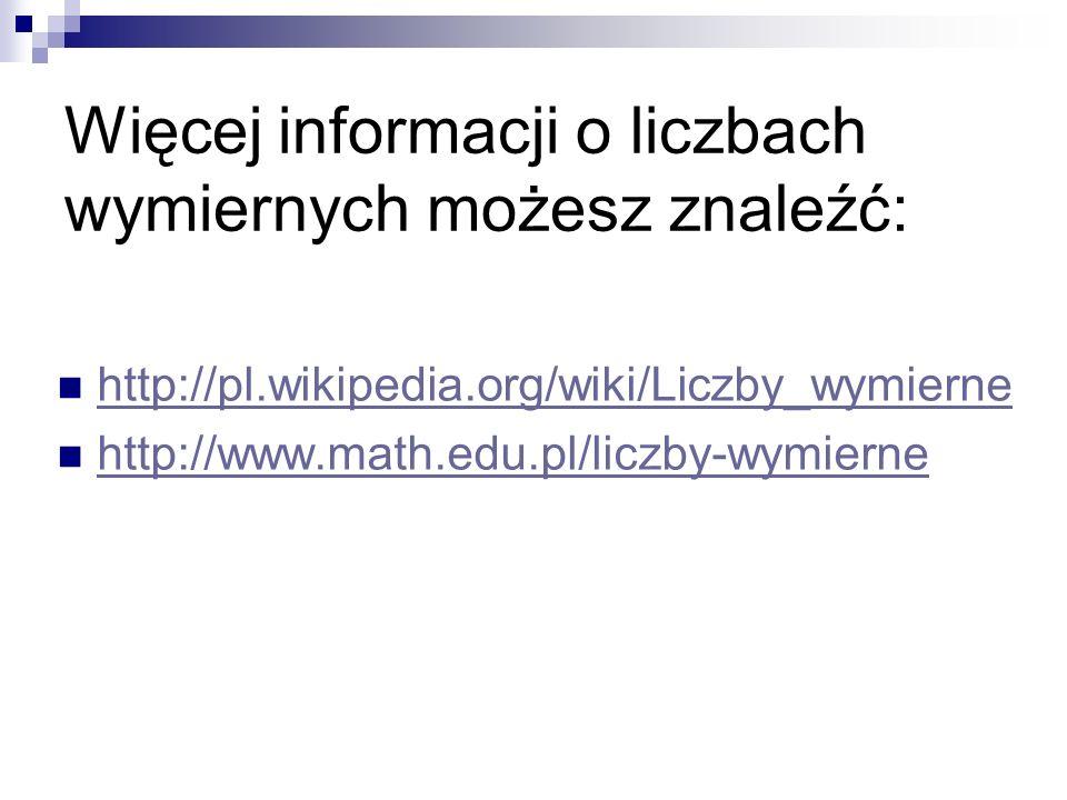 Więcej informacji o liczbach wymiernych możesz znaleźć: http://pl.wikipedia.org/wiki/Liczby_wymierne http://www.math.edu.pl/liczby-wymierne
