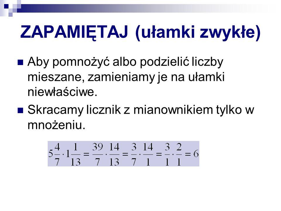 ZAPAMIĘTAJ (ułamki zwykłe) Aby pomnożyć albo podzielić liczby mieszane, zamieniamy je na ułamki niewłaściwe.