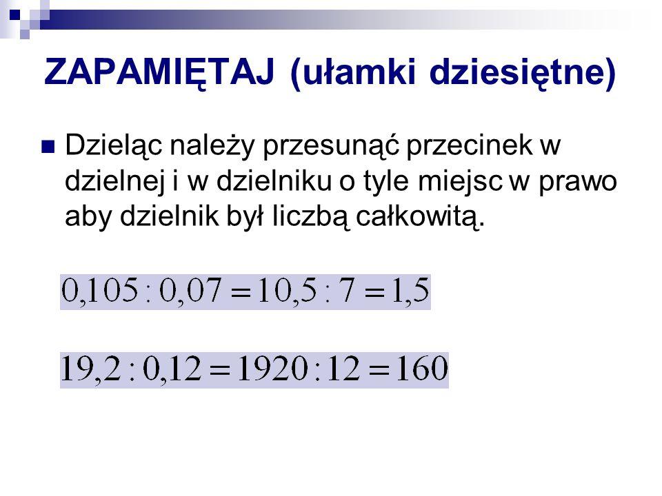 ZAPAMIĘTAJ (ułamki dziesiętne) Dzieląc należy przesunąć przecinek w dzielnej i w dzielniku o tyle miejsc w prawo aby dzielnik był liczbą całkowitą.