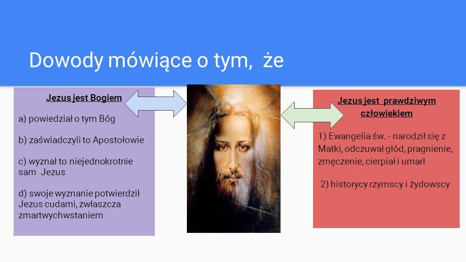 Dowody mówiące o tym, że Jezus jest Bogiem a) powiedział o tym Bóg b) zaświadczyli to Apostołowie c) wyznał to niejednokrotnie sam Jezus d) swoje wyznanie potwierdził Jezus cudami, zwłaszcza zmartwychwstaniem Jezus jest prawdziwym człowiekiem 1) Ewangelia św.