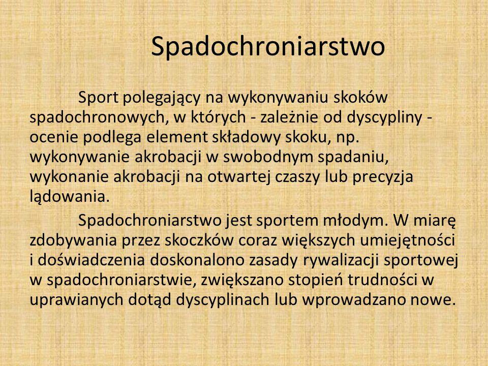 Spadochroniarstwo Sport polegający na wykonywaniu skoków spadochronowych, w których - zależnie od dyscypliny - ocenie podlega element składowy skoku,
