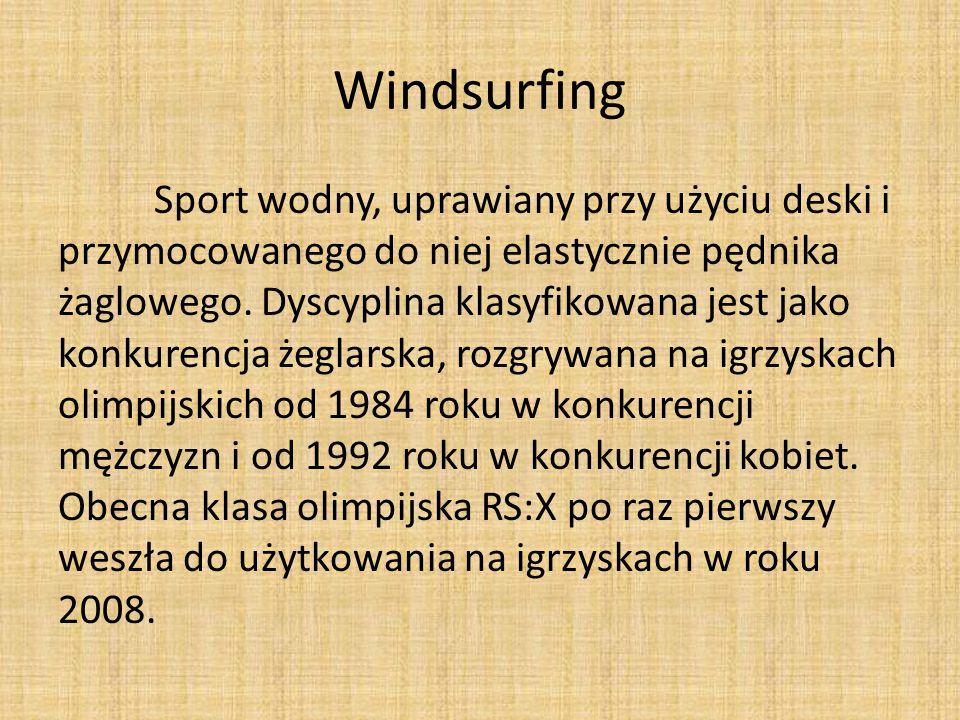 Windsurfing Sport wodny, uprawiany przy użyciu deski i przymocowanego do niej elastycznie pędnika żaglowego. Dyscyplina klasyfikowana jest jako konkur