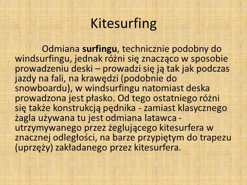 Kitesurfing Odmiana surfingu, technicznie podobny do windsurfingu, jednak różni się znacząco w sposobie prowadzeniu deski – prowadzi się ją tak jak po