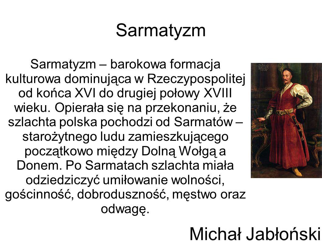 Sarmatyzm Sarmatyzm – barokowa formacja kulturowa dominująca w Rzeczypospolitej od końca XVI do drugiej połowy XVIII wieku. Opierała się na przekonani