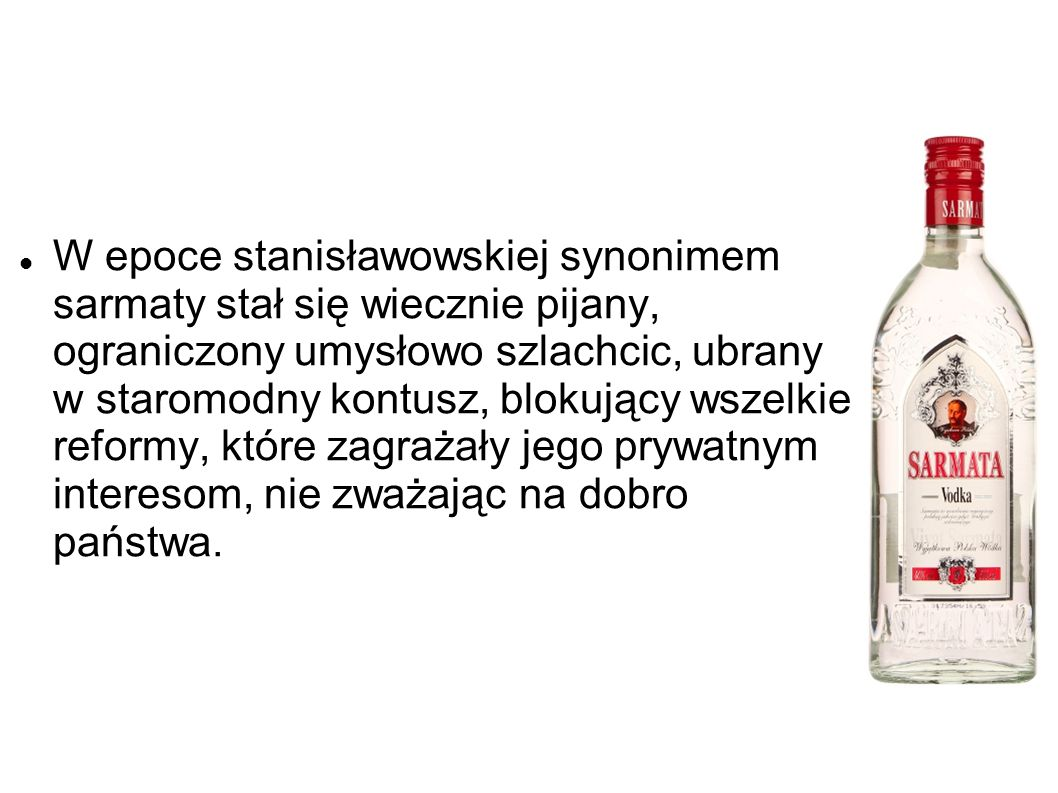 W epoce stanisławowskiej synonimem sarmaty stał się wiecznie pijany, ograniczony umysłowo szlachcic, ubrany w staromodny kontusz, blokujący wszelkie r