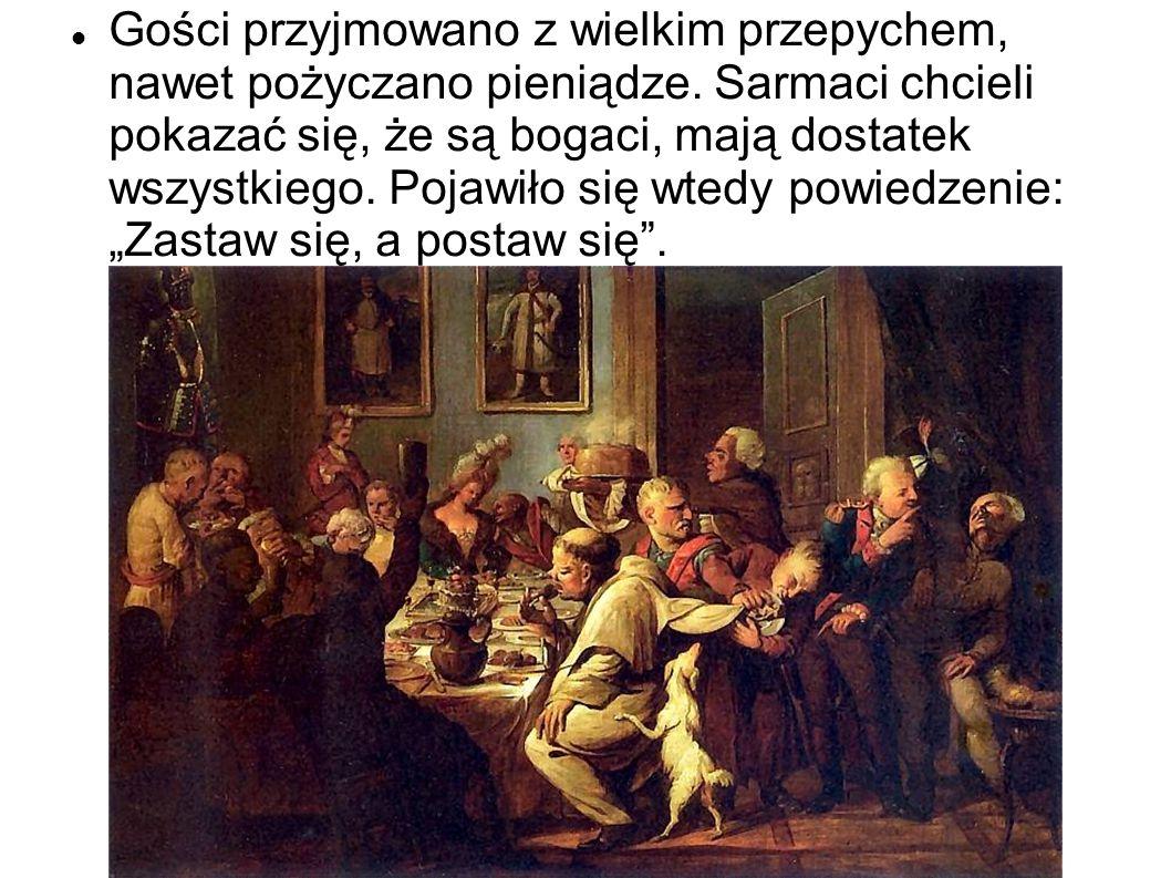 Gości przyjmowano z wielkim przepychem, nawet pożyczano pieniądze. Sarmaci chcieli pokazać się, że są bogaci, mają dostatek wszystkiego. Pojawiło się