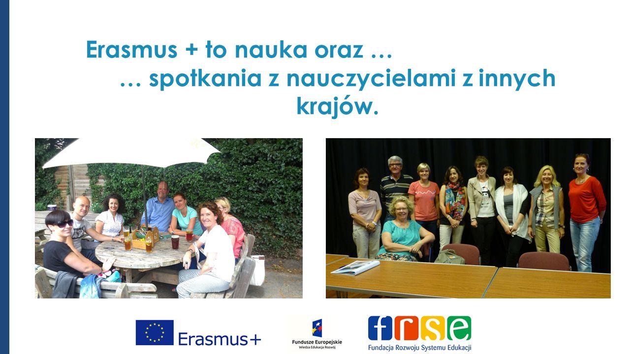 Erasmus + to nauka oraz … … spotkania z nauczycielami z innych krajów.