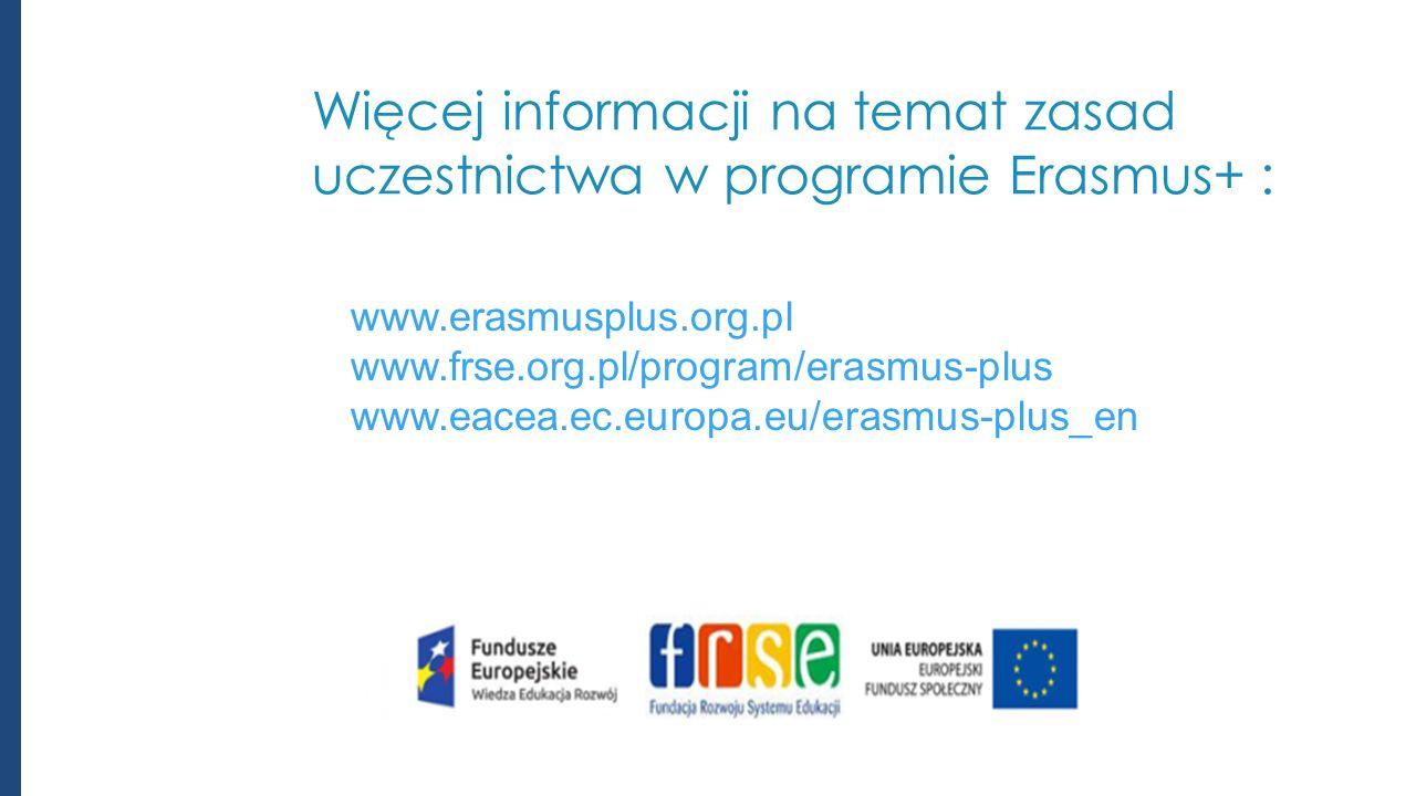 Więcej informacji na temat zasad uczestnictwa w programie Erasmus+ : www.erasmusplus.org.pl www.frse.org.pl/program/erasmus-plus www.eacea.ec.europa.eu/erasmus-plus_en