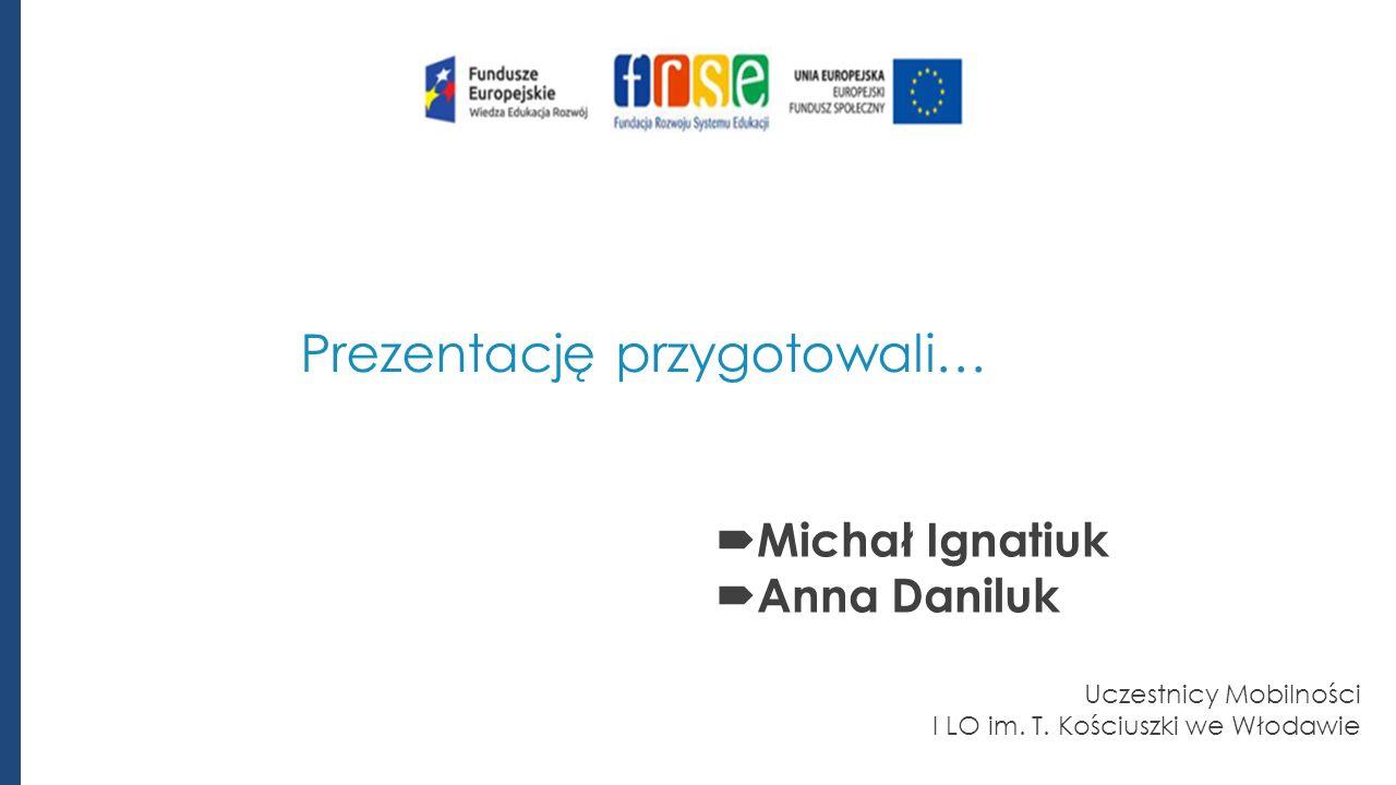 Prezentację przygotowali…  Michał Ignatiuk  Anna Daniluk Uczestnicy Mobilności I LO im.