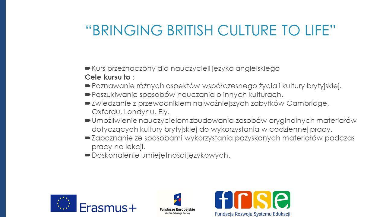 BRINGING BRITISH CULTURE TO LIFE  Kurs przeznaczony dla nauczycieli języka angielskiego Cele kursu to :  Poznawanie różnych aspektów współczesnego życia i kultury brytyjskiej.
