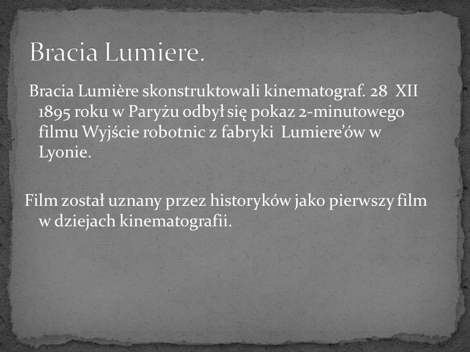 Bracia Lumière skonstruktowali kinematograf. 28 XII 1895 roku w Paryżu odbył się pokaz 2-minutowego filmu Wyjście robotnic z fabryki Lumiereów w Lyoni