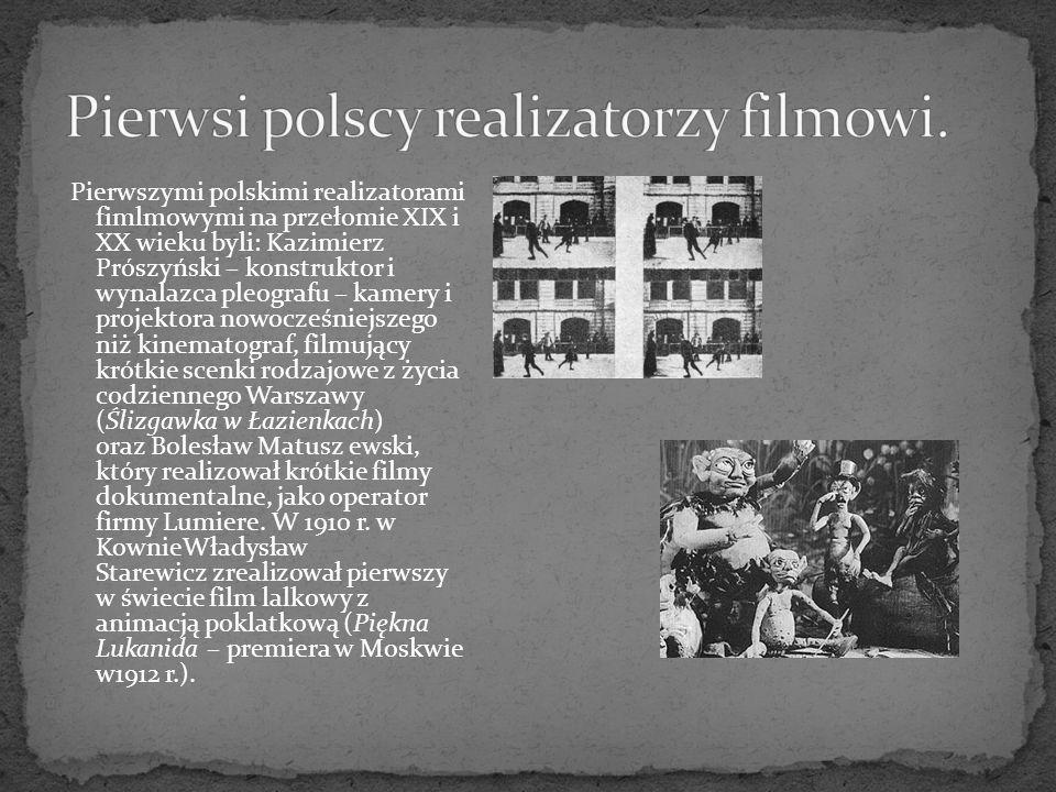Pierwszymi polskimi realizatorami fimlmowymi na przełomie XIX i XX wieku byli: Kazimierz Prószyński – konstruktor i wynalazca pleografu – kamery i projektora nowocześniejszego niż kinematograf, filmujący krótkie scenki rodzajowe z życia codziennego Warszawy (Ślizgawka w Łazienkach) oraz Bolesław Matusz ewski, który realizował krótkie filmy dokumentalne, jako operator firmy Lumiere.