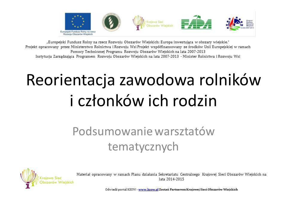 """Reorientacja zawodowa rolników i członków ich rodzin Podsumowanie warsztatów tematycznych """"Europejski Fundusz Rolny na rzecz Rozwoju Obszarów Wiejskich: Europa inwestująca w obszary wiejskie. Projekt opracowany przez Ministerstwo Rolnictwa i Rozwoju Wsi Projekt współfinansowany ze środków Unii Europejskiej w ramach Pomocy Technicznej Programu Rozwoju Obszarów Wiejskich na lata 2007-2013 Instytucja Zarządzająca Programem Rozwoju Obszarów Wiejskich na lata 2007-2013 - Minister Rolnictwa i Rozwoju Wsi Materiał opracowany w ramach Planu działania Sekretariatu Centralnego Krajowej Sieci Obszarów Wiejskich na lata 2014-2015 Odwiedź portal KSOW - www.ksow.pl Zostań Partnerem Krajowej Sieci Obszarów Wiejskichwww.ksow.pl"""
