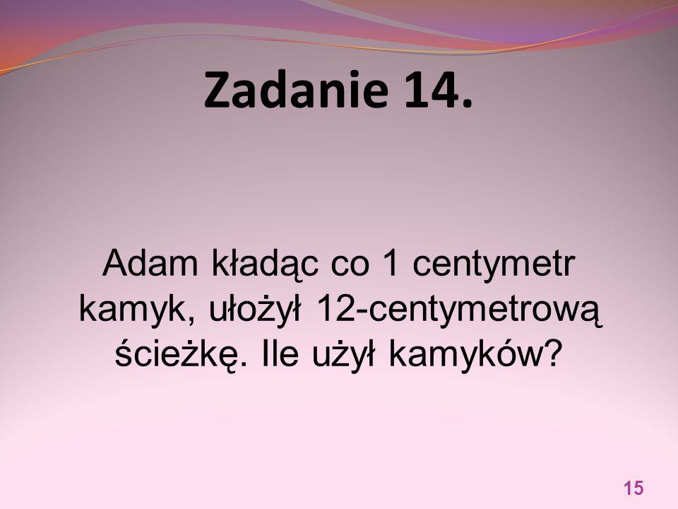 Zadanie 14. Adam kładąc co 1 centymetr kamyk, ułożył 12-centymetrową ścieżkę. Ile użył kamyków? 15