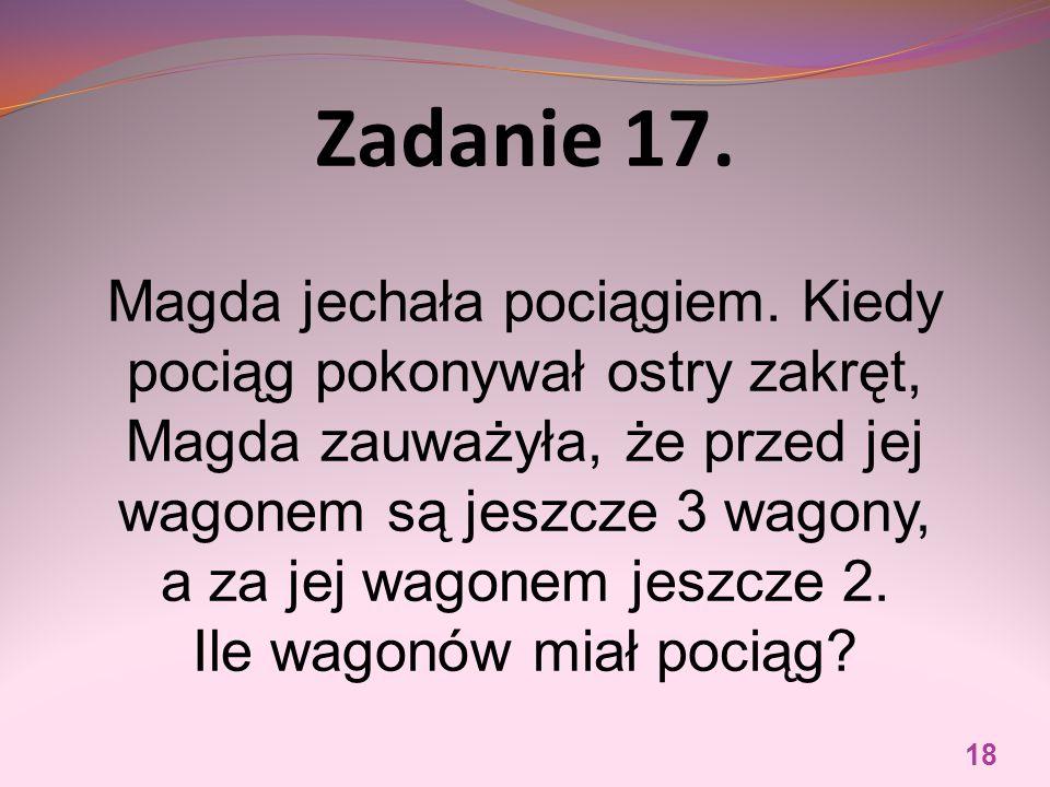 Zadanie 17. Magda jechała pociągiem. Kiedy pociąg pokonywał ostry zakręt, Magda zauważyła, że przed jej wagonem są jeszcze 3 wagony, a za jej wagonem