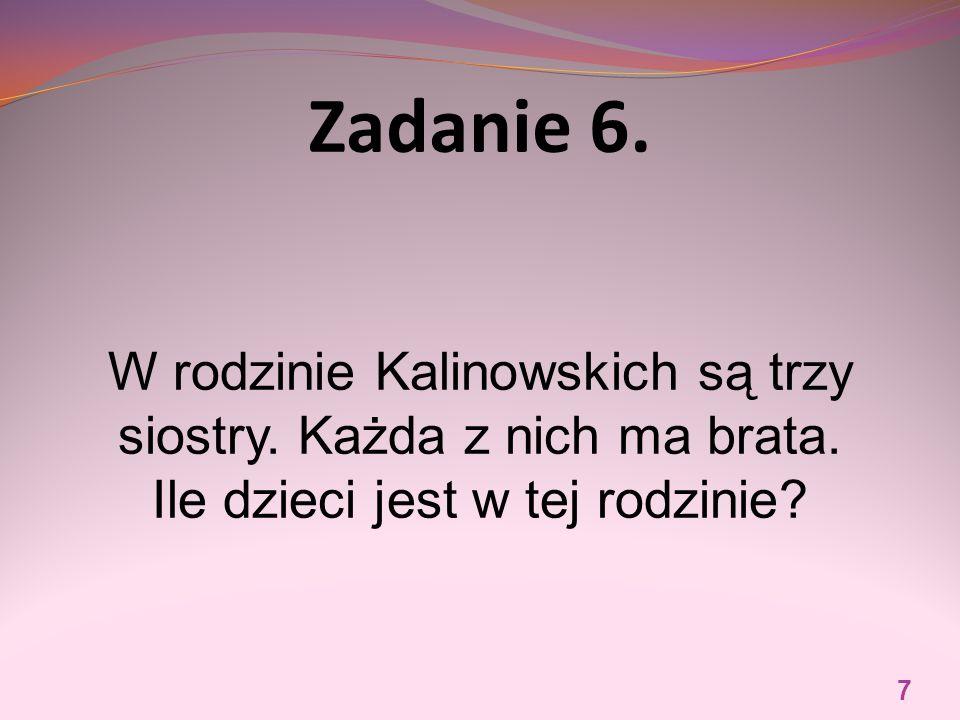 Zadanie 6. W rodzinie Kalinowskich są trzy siostry. Każda z nich ma brata. Ile dzieci jest w tej rodzinie? 7