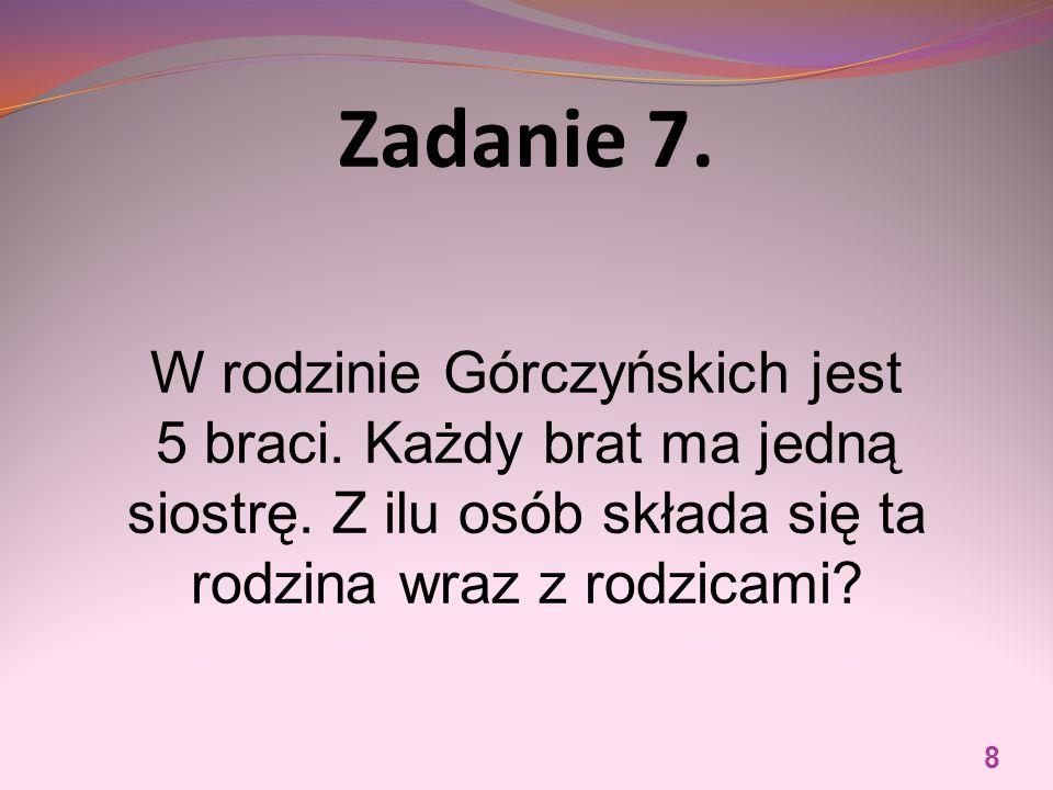 Zadanie 7. W rodzinie Górczyńskich jest 5 braci. Każdy brat ma jedną siostrę. Z ilu osób składa się ta rodzina wraz z rodzicami? 8