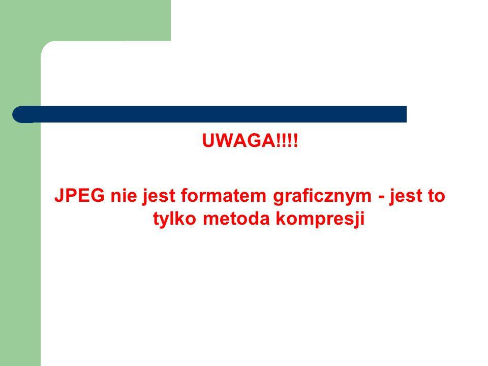 UWAGA!!!! JPEG nie jest formatem graficznym - jest to tylko metoda kompresji