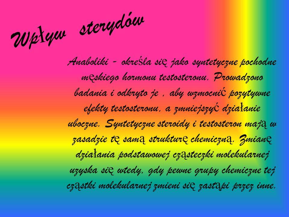 Wp ł yw sterydów Anaboliki - okre ś la si ę jako syntetyczne pochodne m ę skiego hormonu testosteronu. Prowadzono badania i odkryto je, aby wzmocni ć