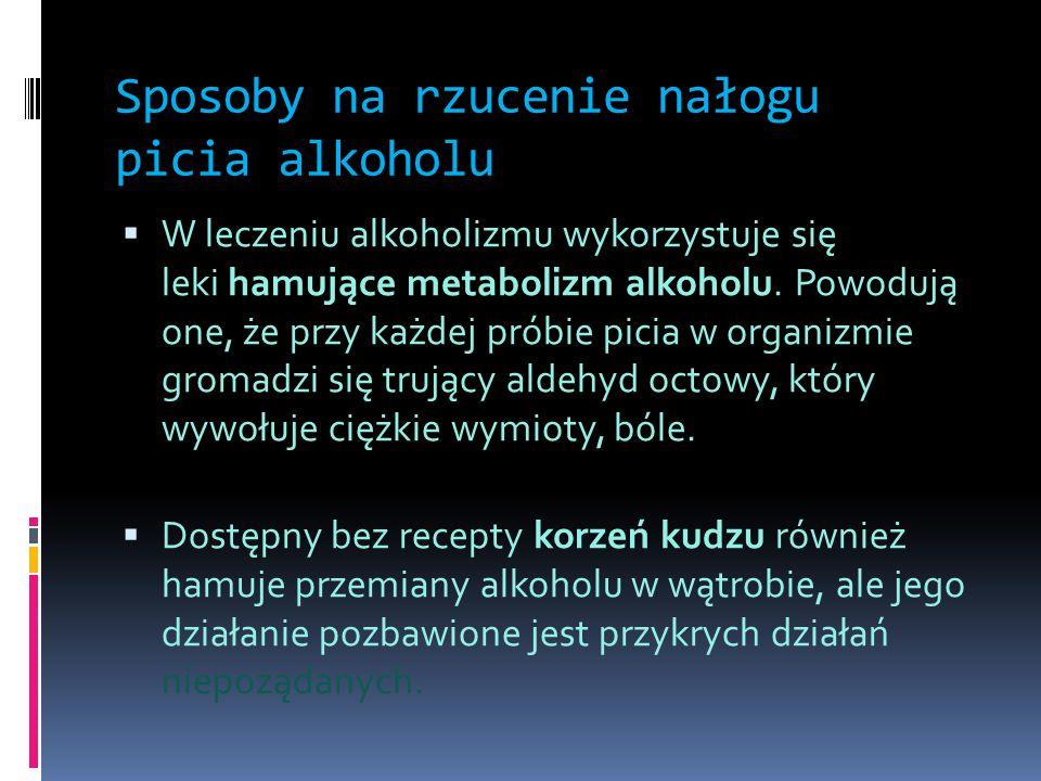 Sposoby na rzucenie nałogu picia alkoholu  W leczeniu alkoholizmu wykorzystuje się leki hamujące metabolizm alkoholu. Powodują one, że przy każdej pr
