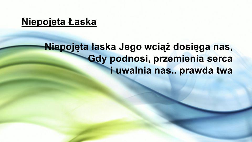 Niepojęta Łaska Niepojęta łaska Jego wciąż dosięga nas, Gdy podnosi, przemienia serca i uwalnia nas..