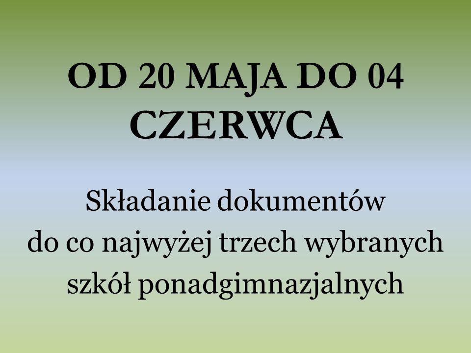 OD 20 MAJA DO 04 CZERWCA Składanie dokumentów do co najwyżej trzech wybranych szkół ponadgimnazjalnych