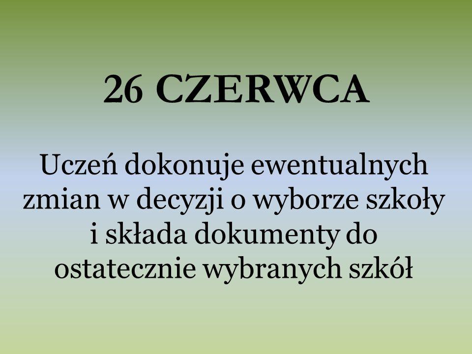 26 CZERWCA Uczeń dokonuje ewentualnych zmian w decyzji o wyborze szkoły i składa dokumenty do ostatecznie wybranych szkół
